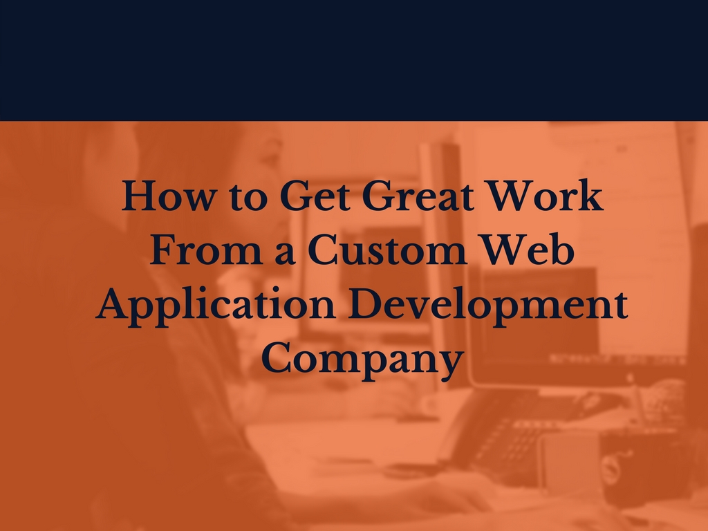 How to Get Great Work From a Custom Web Application Development Company