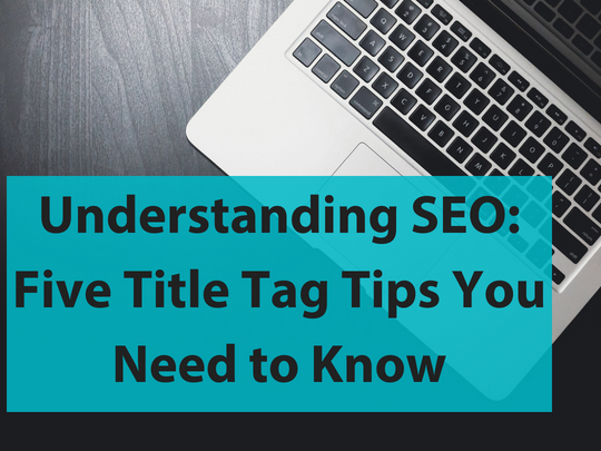 Understanding SEO: Five Title Tag Tips You Need to Know